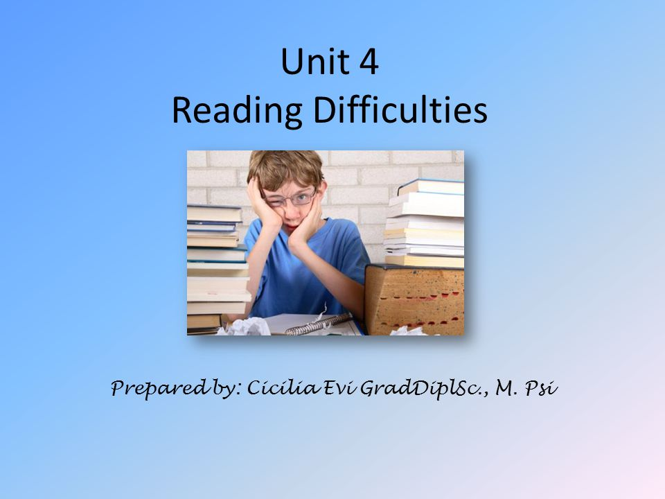 Unit 4 Reading Difficulties Prepared by: Cicilia Evi GradDiplSc., M. Psi