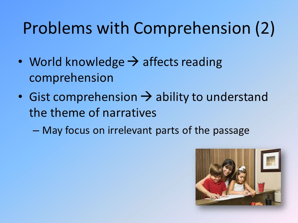 Problems with Comprehension (2) World knowledge  affects reading comprehension Gist comprehension  ability to understand the theme of narratives – May focus on irrelevant parts of the passage