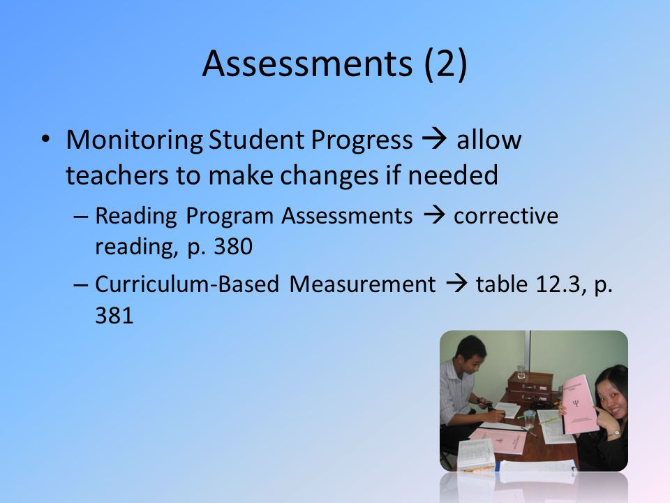 Assessments (2) Monitoring Student Progress  allow teachers to make changes if needed – Reading Program Assessments  corrective reading, p.