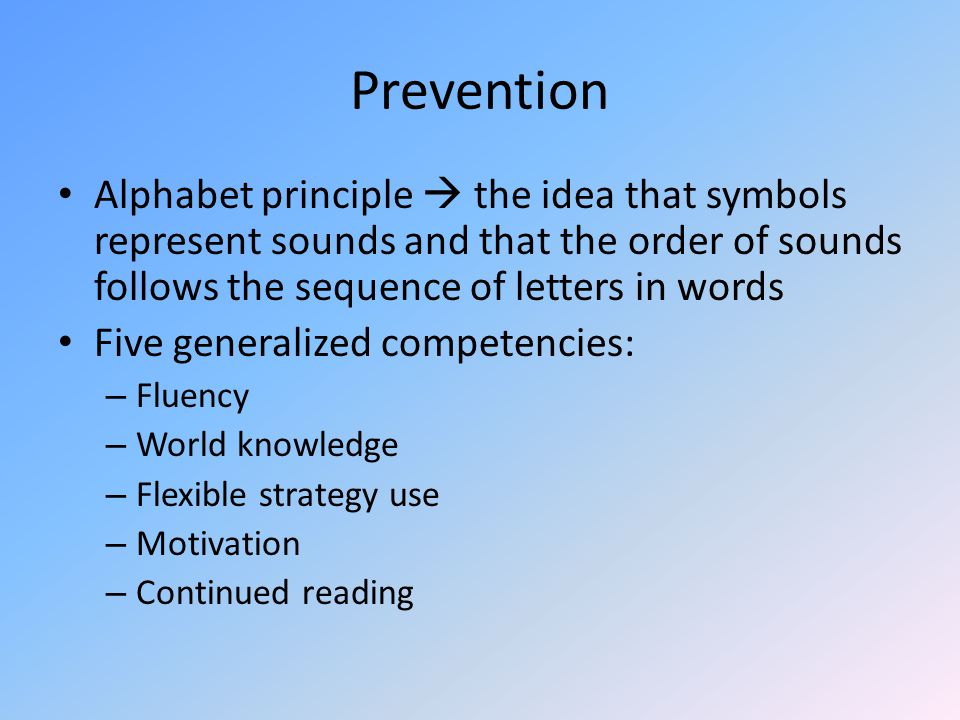 Prevention Alphabet principle  the idea that symbols represent sounds and that the order of sounds follows the sequence of letters in words Five generalized competencies: – Fluency – World knowledge – Flexible strategy use – Motivation – Continued reading