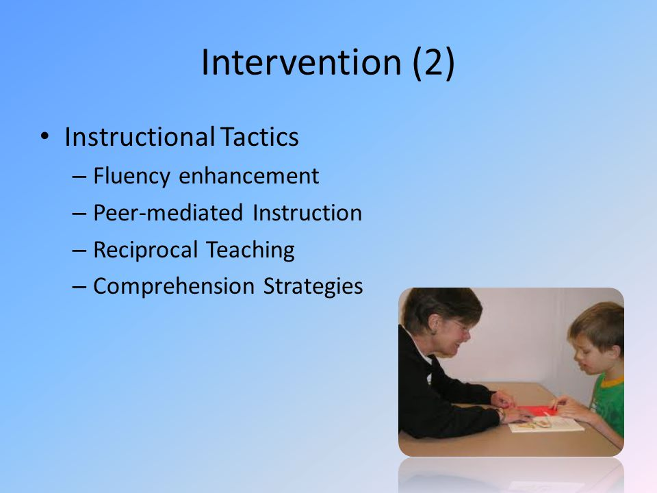 Intervention (2) Instructional Tactics – Fluency enhancement – Peer-mediated Instruction – Reciprocal Teaching – Comprehension Strategies