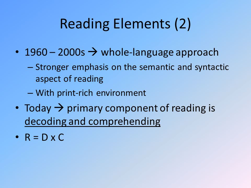 Reading Elements (2) 1960 – 2000s  whole-language approach – Stronger emphasis on the semantic and syntactic aspect of reading – With print-rich environment Today  primary component of reading is decoding and comprehending R = D x C