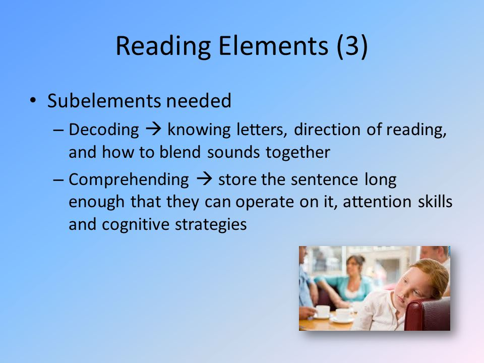 Reading Elements (3) Subelements needed – Decoding  knowing letters, direction of reading, and how to blend sounds together – Comprehending  store the sentence long enough that they can operate on it, attention skills and cognitive strategies