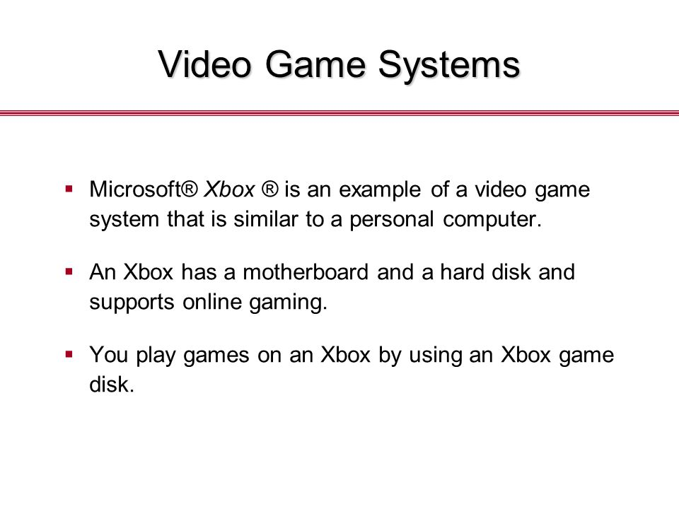 Video Game Systems  Microsoft® Xbox ® is an example of a video game system that is similar to a personal computer.