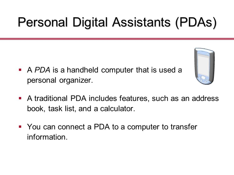 Personal Digital Assistants (PDAs)  A PDA is a handheld computer that is used as a personal organizer.