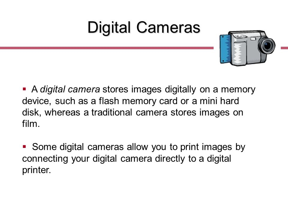Digital Cameras  A digital camera stores images digitally on a memory device, such as a flash memory card or a mini hard disk, whereas a traditional camera stores images on film.