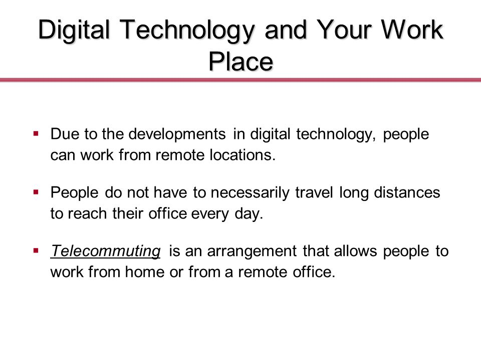 Digital Technology and Your Work Place  Due to the developments in digital technology, people can work from remote locations.