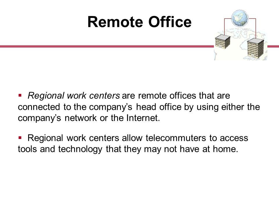 Remote Office  Regional work centers are remote offices that are connected to the company's head office by using either the company's network or the Internet.