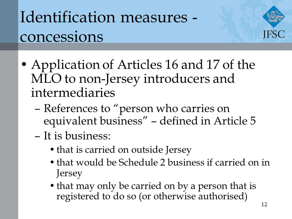12 Identification measures - concessions Application of Articles 16 and 17 of the MLO to non-Jersey introducers and intermediaries –References to person who carries on equivalent business – defined in Article 5 –It is business: that is carried on outside Jersey that would be Schedule 2 business if carried on in Jersey that may only be carried on by a person that is registered to do so (or otherwise authorised)