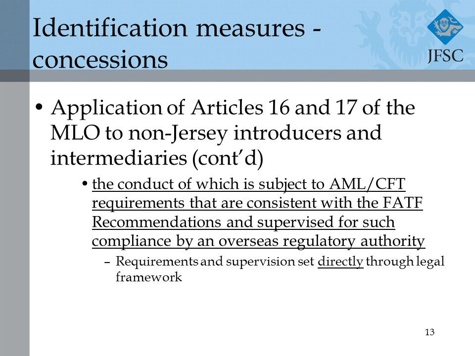 13 Identification measures - concessions Application of Articles 16 and 17 of the MLO to non-Jersey introducers and intermediaries (cont'd) the conduct of which is subject to AML/CFT requirements that are consistent with the FATF Recommendations and supervised for such compliance by an overseas regulatory authority –Requirements and supervision set directly through legal framework