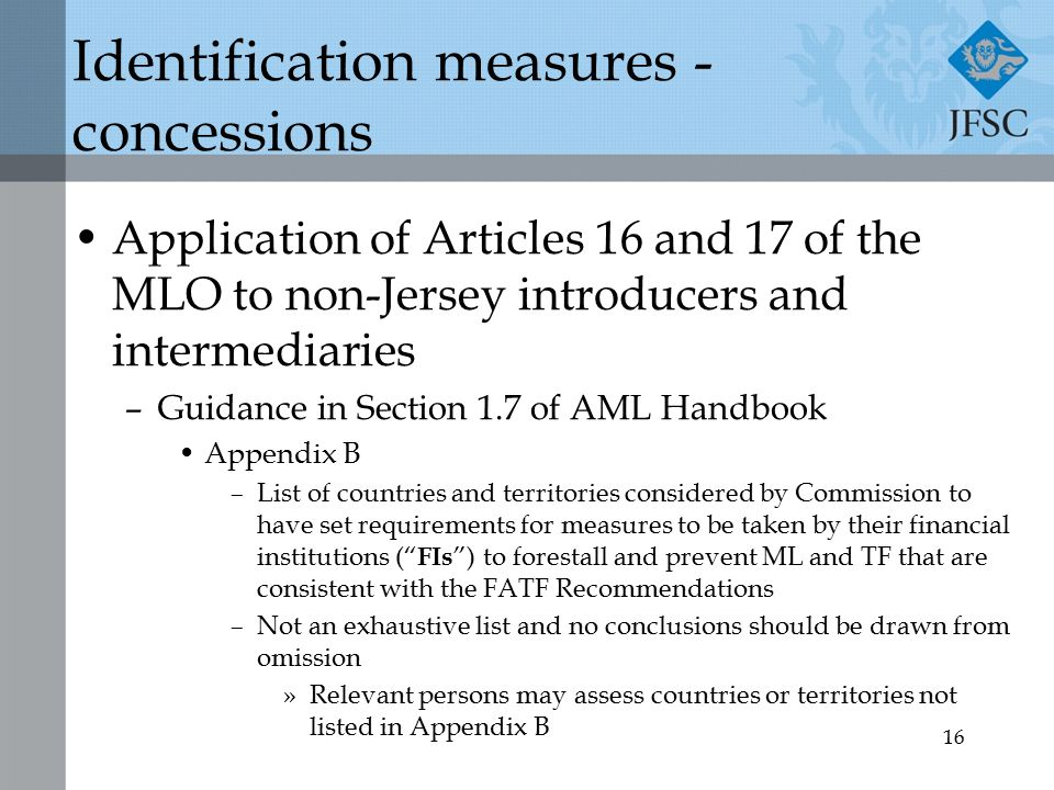 16 Identification measures - concessions Application of Articles 16 and 17 of the MLO to non-Jersey introducers and intermediaries –Guidance in Section 1.7 of AML Handbook Appendix B –List of countries and territories considered by Commission to have set requirements for measures to be taken by their financial institutions ( FIs ) to forestall and prevent ML and TF that are consistent with the FATF Recommendations –Not an exhaustive list and no conclusions should be drawn from omission »Relevant persons may assess countries or territories not listed in Appendix B