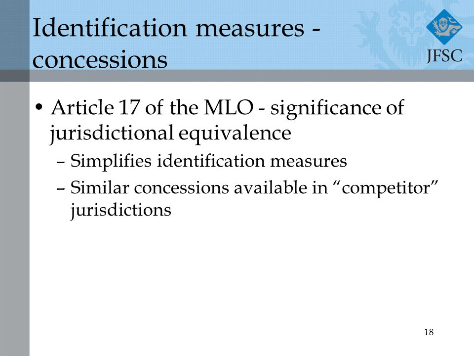 18 Identification measures - concessions Article 17 of the MLO - significance of jurisdictional equivalence –Simplifies identification measures –Similar concessions available in competitor jurisdictions