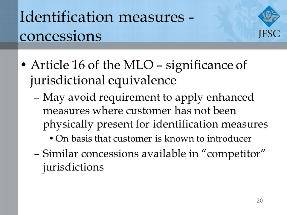 20 Identification measures - concessions Article 16 of the MLO – significance of jurisdictional equivalence –May avoid requirement to apply enhanced measures where customer has not been physically present for identification measures On basis that customer is known to introducer –Similar concessions available in competitor jurisdictions