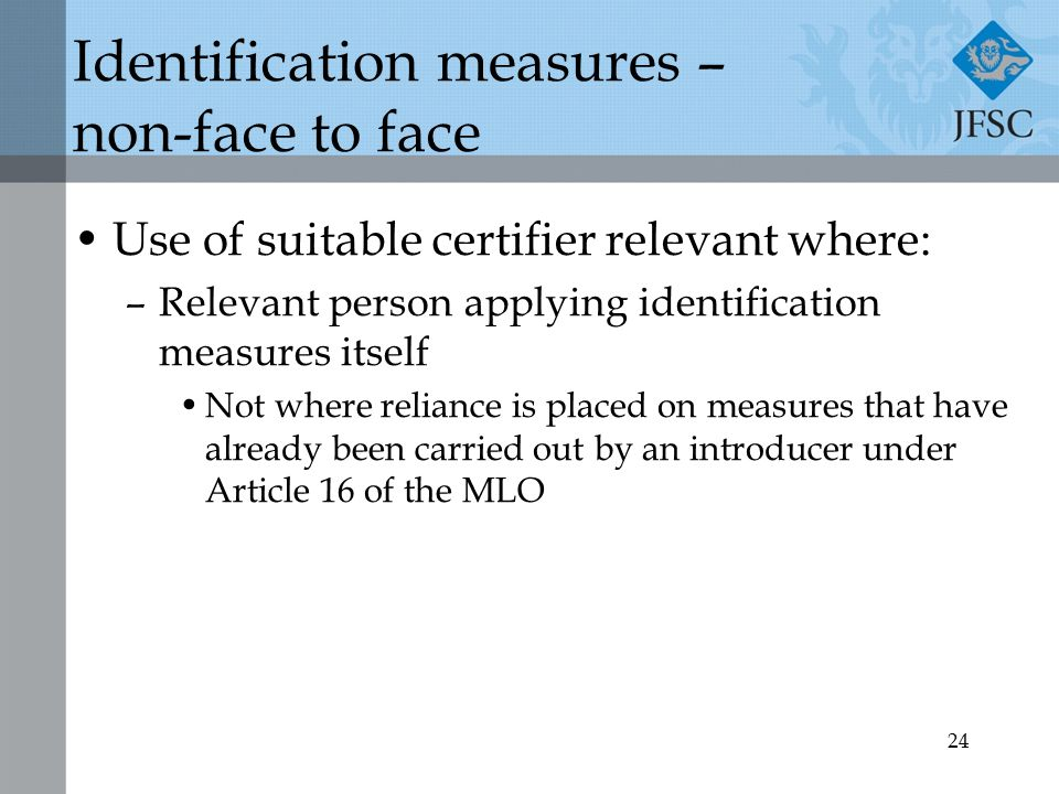24 Identification measures – non-face to face Use of suitable certifier relevant where: –Relevant person applying identification measures itself Not where reliance is placed on measures that have already been carried out by an introducer under Article 16 of the MLO