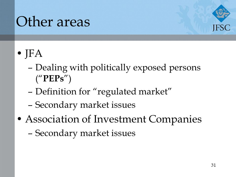 31 Other areas JFA –Dealing with politically exposed persons ( PEPs ) –Definition for regulated market –Secondary market issues Association of Investment Companies –Secondary market issues