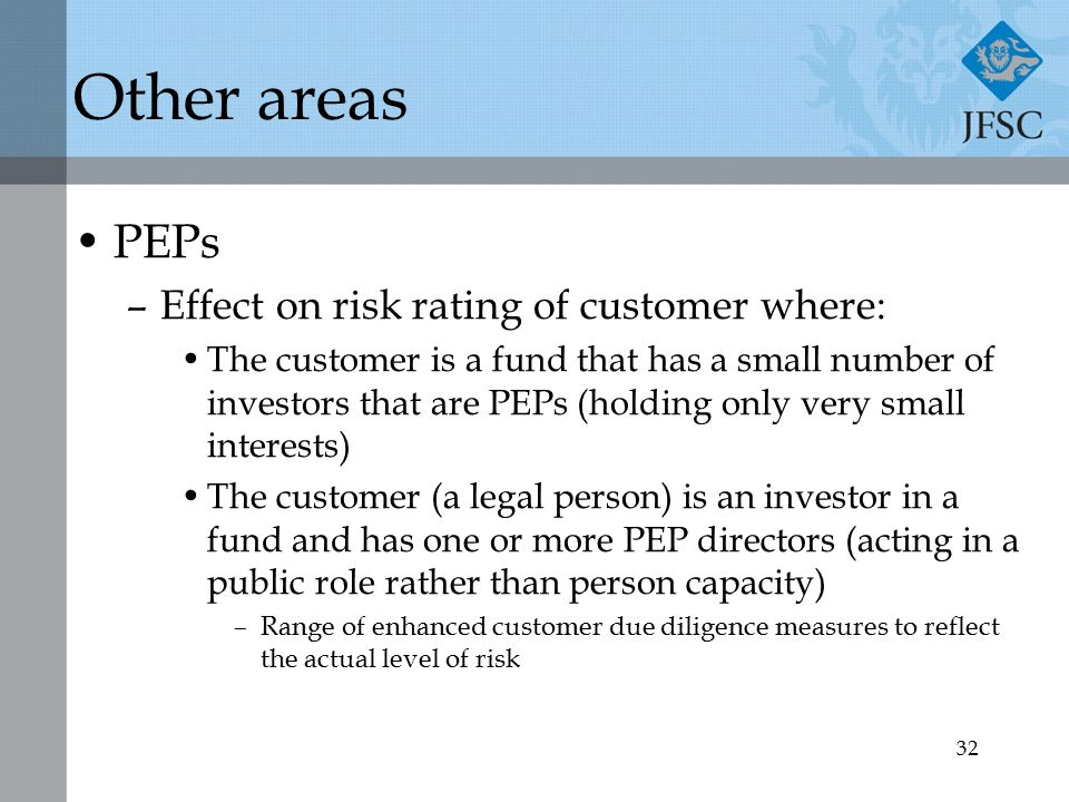 32 Other areas PEPs –Effect on risk rating of customer where: The customer is a fund that has a small number of investors that are PEPs (holding only very small interests) The customer (a legal person) is an investor in a fund and has one or more PEP directors (acting in a public role rather than person capacity) –Range of enhanced customer due diligence measures to reflect the actual level of risk