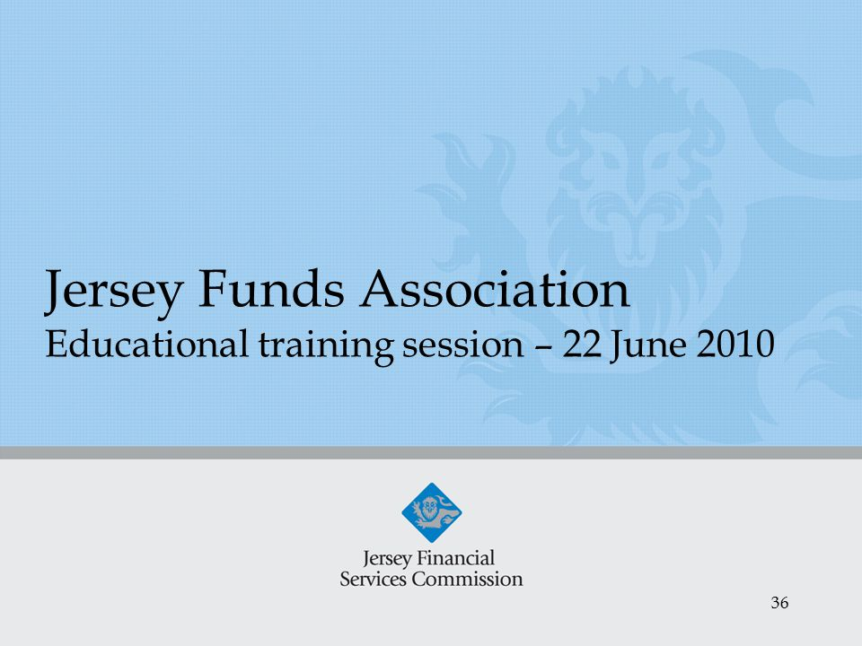36 Jersey Funds Association Educational training session – 22 June 2010