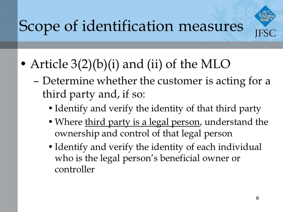 66 Scope of identification measures Article 3(2)(b)(i) and (ii) of the MLO –Determine whether the customer is acting for a third party and, if so: Identify and verify the identity of that third party Where third party is a legal person, understand the ownership and control of that legal person Identify and verify the identity of each individual who is the legal person's beneficial owner or controller