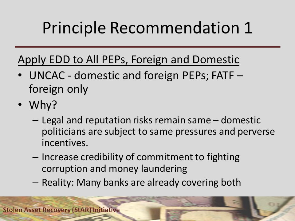Principle Recommendation 1 Apply EDD to All PEPs, Foreign and Domestic UNCAC - domestic and foreign PEPs; FATF – foreign only Why.