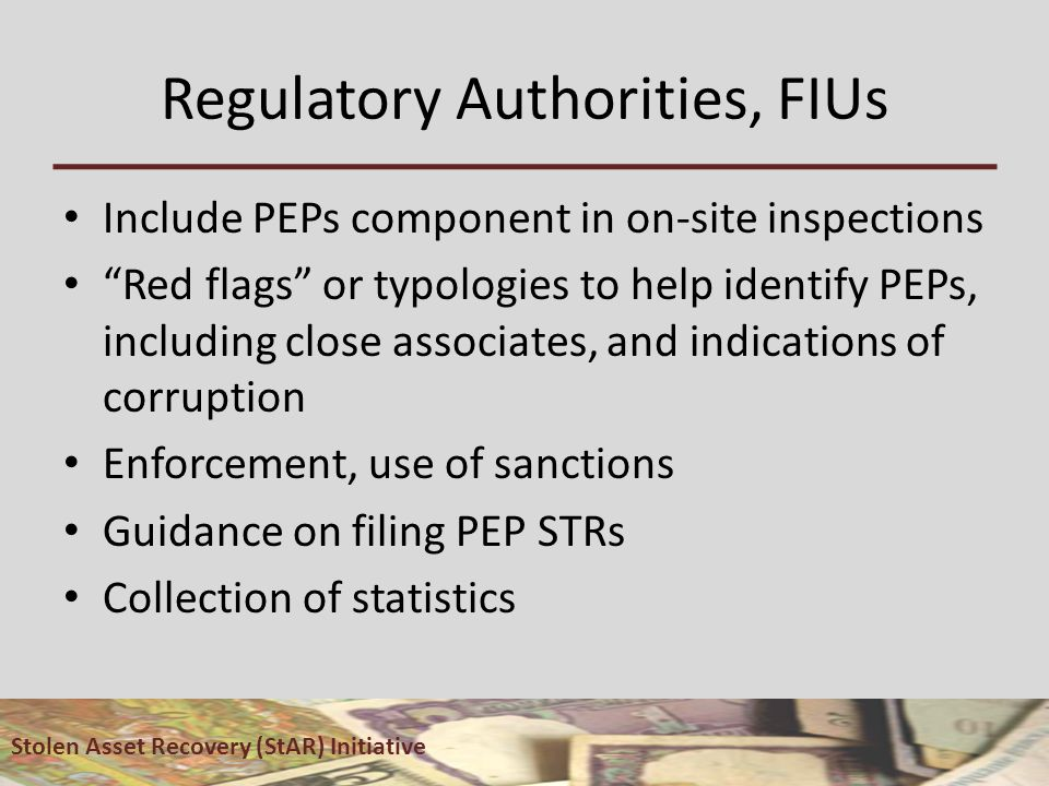 Regulatory Authorities, FIUs Include PEPs component in on-site inspections Red flags or typologies to help identify PEPs, including close associates, and indications of corruption Enforcement, use of sanctions Guidance on filing PEP STRs Collection of statistics Stolen Asset Recovery (StAR) Initiative