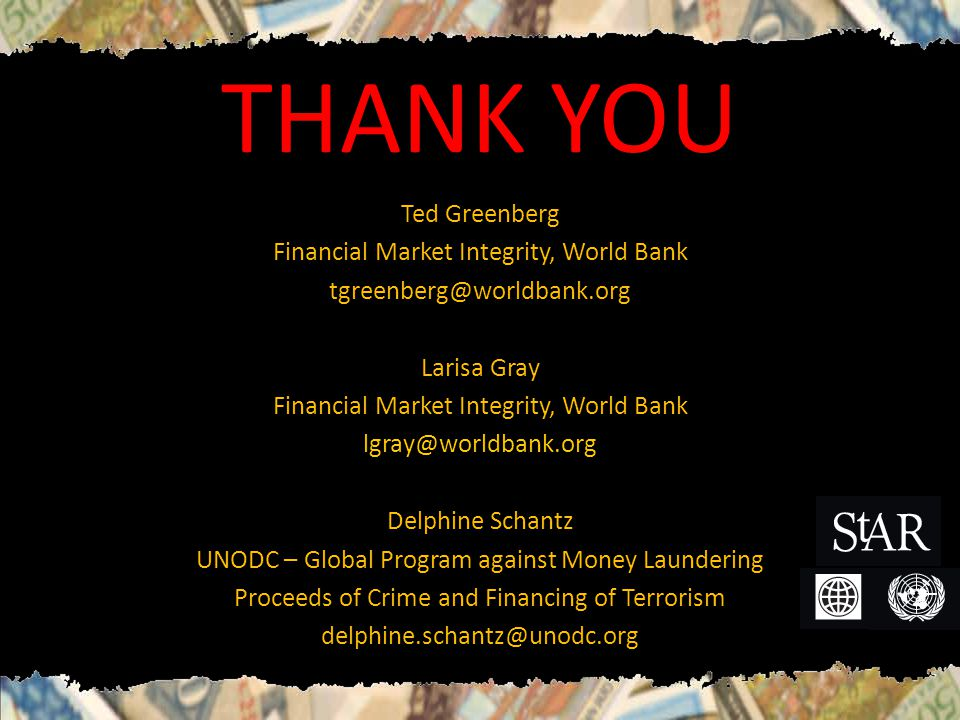 THANK YOU Ted Greenberg Financial Market Integrity, World Bank Larisa Gray Financial Market Integrity, World Bank Delphine Schantz UNODC – Global Program against Money Laundering Proceeds of Crime and Financing of Terrorism