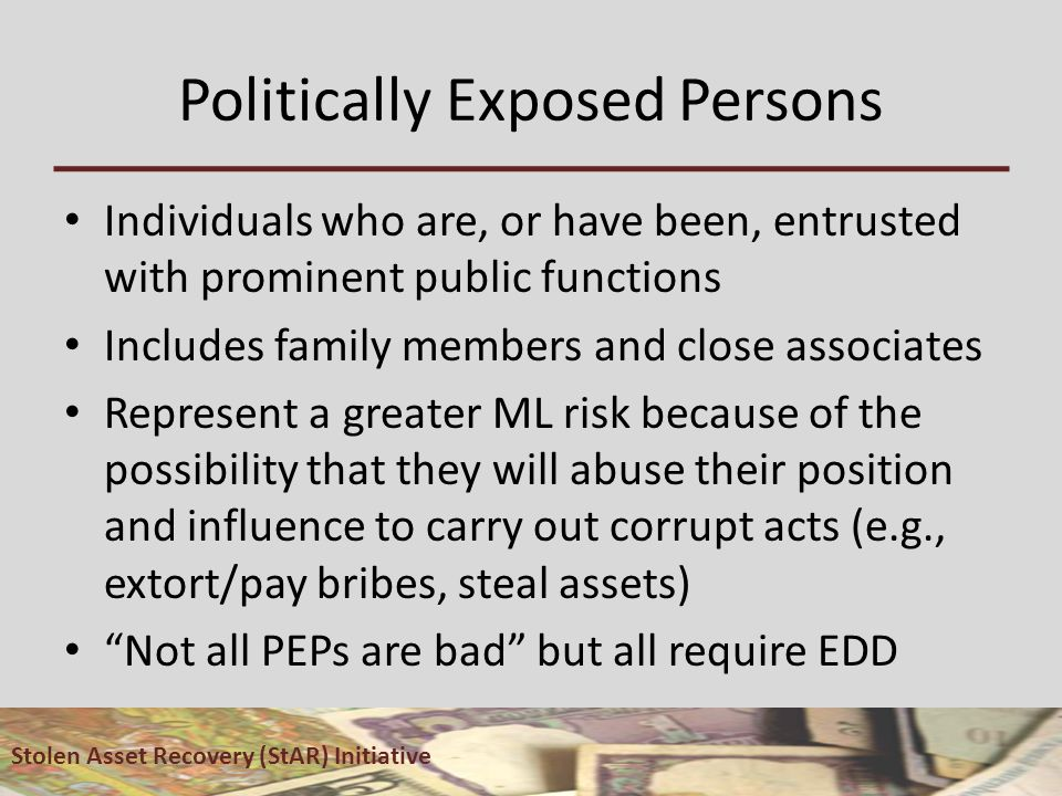 Politically Exposed Persons Individuals who are, or have been, entrusted with prominent public functions Includes family members and close associates Represent a greater ML risk because of the possibility that they will abuse their position and influence to carry out corrupt acts (e.g., extort/pay bribes, steal assets) Not all PEPs are bad but all require EDD Stolen Asset Recovery (StAR) Initiative