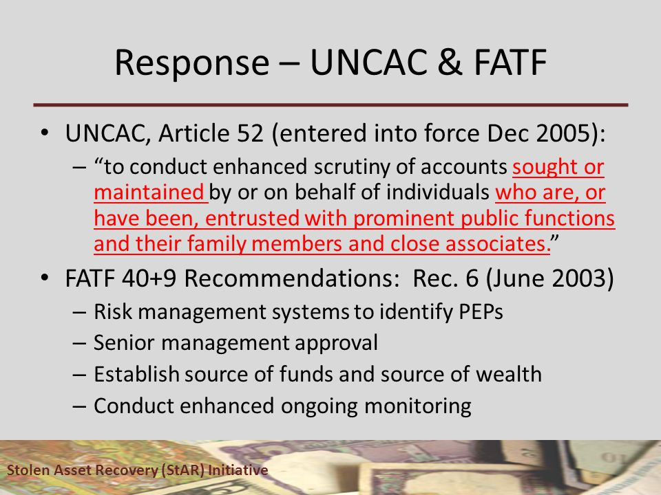 Response – UNCAC & FATF UNCAC, Article 52 (entered into force Dec 2005): – to conduct enhanced scrutiny of accounts sought or maintained by or on behalf of individuals who are, or have been, entrusted with prominent public functions and their family members and close associates. FATF 40+9 Recommendations: Rec.