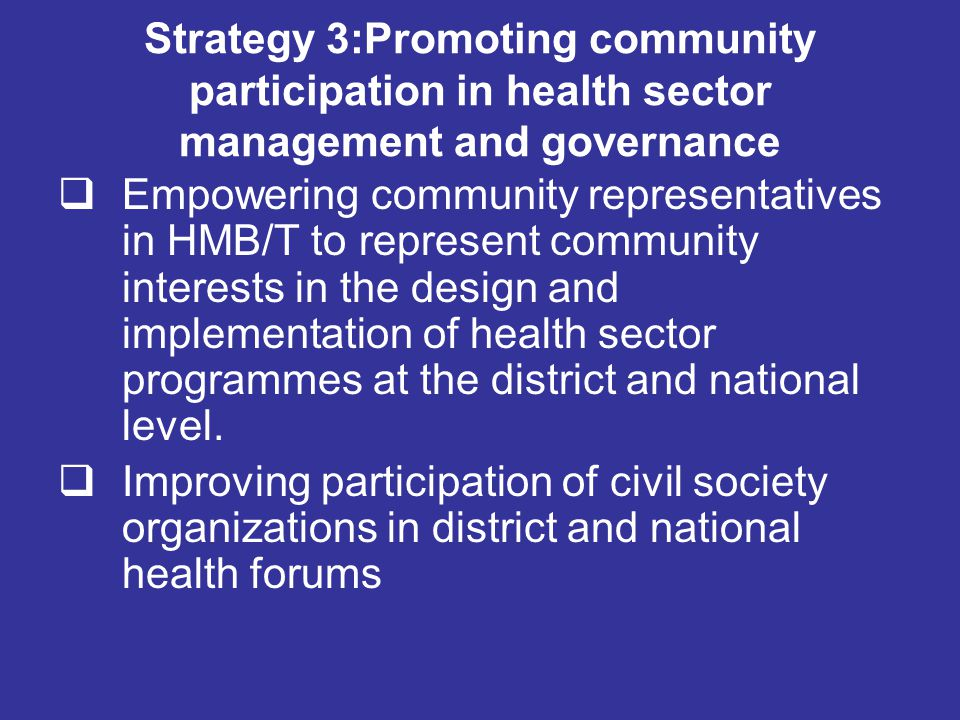 Strategy 3:Promoting community participation in health sector management and governance  Empowering community representatives in HMB/T to represent community interests in the design and implementation of health sector programmes at the district and national level.