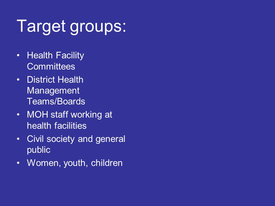 Target groups: Health Facility Committees District Health Management Teams/Boards MOH staff working at health facilities Civil society and general public Women, youth, children