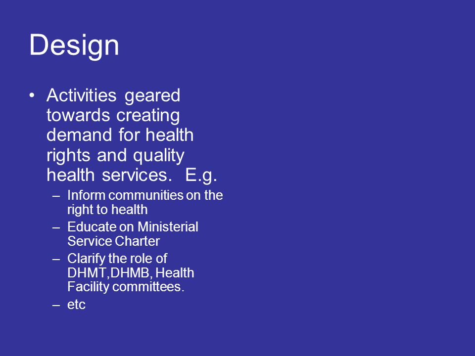 Design Activities geared towards creating demand for health rights and quality health services.