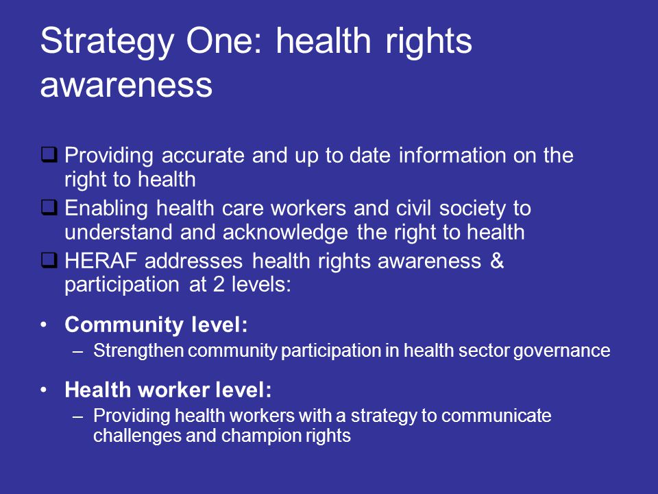Strategy One: health rights awareness  Providing accurate and up to date information on the right to health  Enabling health care workers and civil society to understand and acknowledge the right to health  HERAF addresses health rights awareness & participation at 2 levels: Community level: –Strengthen community participation in health sector governance Health worker level: –Providing health workers with a strategy to communicate challenges and champion rights