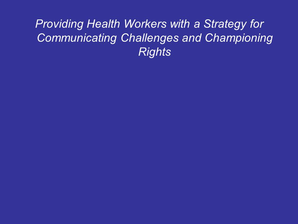 Providing Health Workers with a Strategy for Communicating Challenges and Championing Rights
