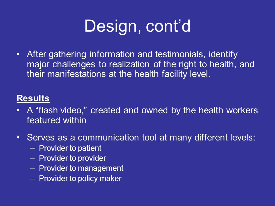 Design, cont'd After gathering information and testimonials, identify major challenges to realization of the right to health, and their manifestations at the health facility level.
