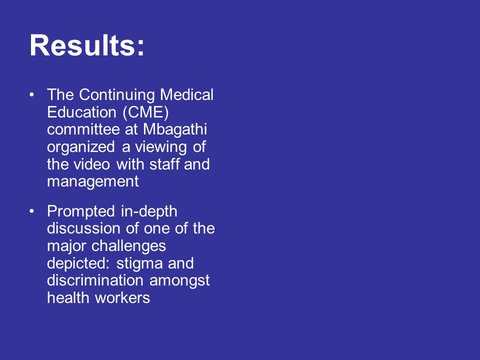Results: The Continuing Medical Education (CME) committee at Mbagathi organized a viewing of the video with staff and management Prompted in-depth discussion of one of the major challenges depicted: stigma and discrimination amongst health workers