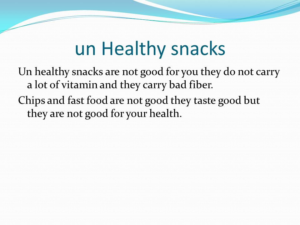 un Healthy snacks Un healthy snacks are not good for you they do not carry a lot of vitamin and they carry bad fiber.