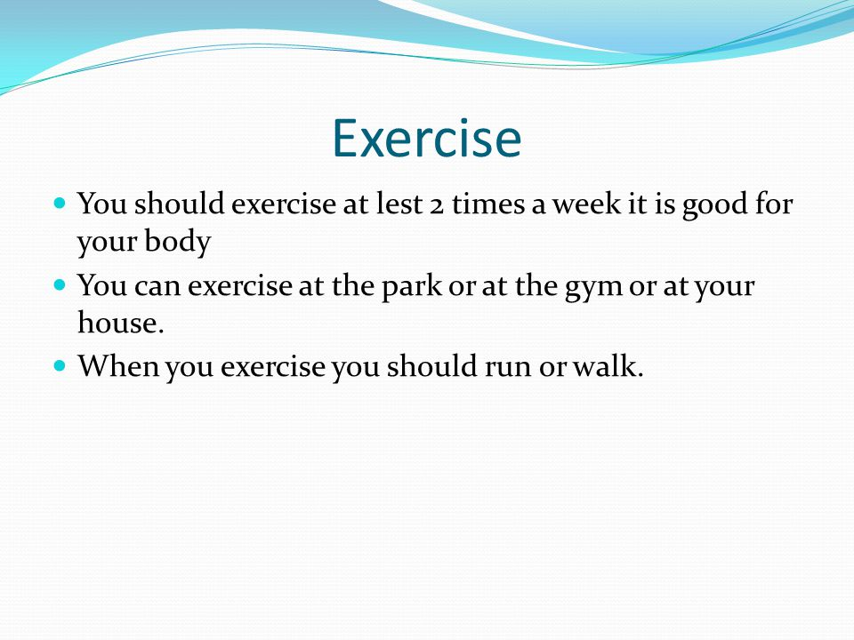 Exercise You should exercise at lest 2 times a week it is good for your body You can exercise at the park or at the gym or at your house.