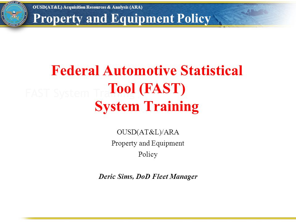 OUSD(AT&L) Acquisition Resources & Analysis (ARA) Property and Equipment Policy FAST System Training Federal Automotive Statistical Tool (FAST) System Training OUSD(AT&L)/ARA Property and Equipment Policy Deric Sims, DoD Fleet Manager