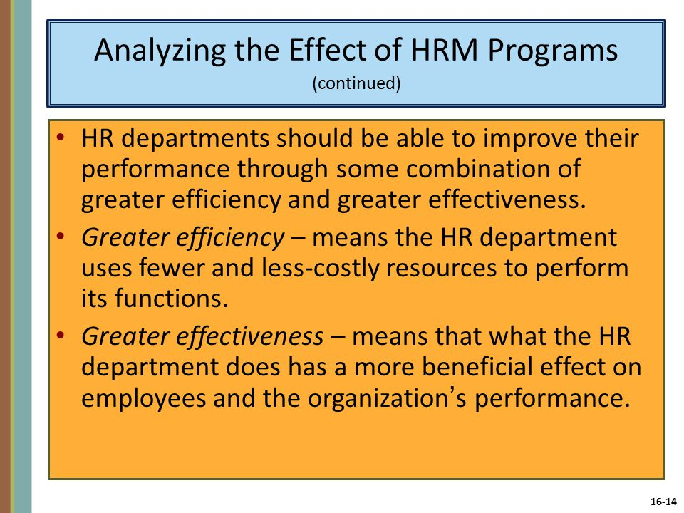 16-14 Analyzing the Effect of HRM Programs (continued) HR departments should be able to improve their performance through some combination of greater efficiency and greater effectiveness.