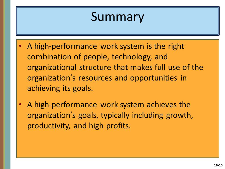 16-15 Summary A high-performance work system is the right combination of people, technology, and organizational structure that makes full use of the organization's resources and opportunities in achieving its goals.