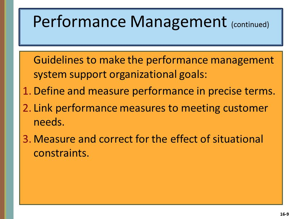 16-9 Performance Management (continued) Guidelines to make the performance management system support organizational goals: 1.Define and measure performance in precise terms.