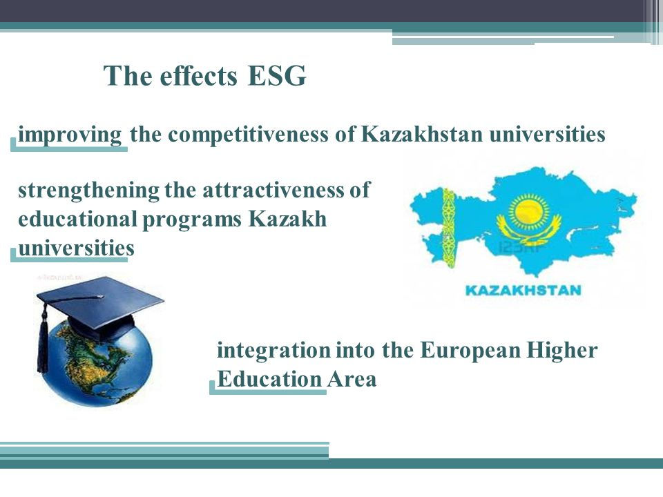 The effects ESG strengthening the attractiveness of educational programs Kazakh universities improving the competitiveness of Kazakhstan universities integration into the European Higher Education Area
