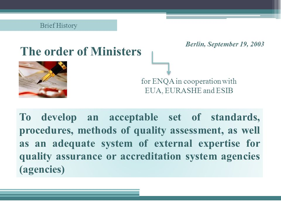 To develop an acceptable set of standards, procedures, methods of quality assessment, as well as an adequate system of external expertise for quality assurance or accreditation system agencies (agencies) The order of Ministers Berlin, September 19, 2003 for ENQA in cooperation with EUA, EURASHE and ESIB Brief History