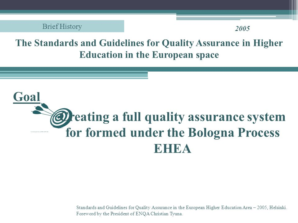 Creating a full quality assurance system for formed under the Bologna Process EHEA Goal 2005 Standards and Guidelines for Quality Assurance in the European Higher Education Area – 2005, Helsinki.