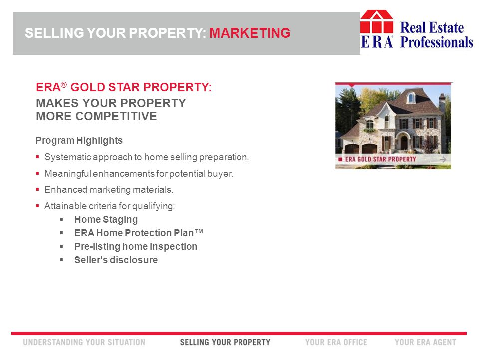 INSERT ERA COMPANY LOGO HERE ERA ® GOLD STAR PROPERTY: MAKES YOUR PROPERTY MORE COMPETITIVE Program Highlights  Systematic approach to home selling preparation.