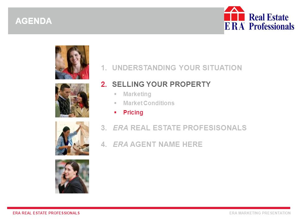 INSERT ERA COMPANY LOGO HERE ERA REAL ESTATE PROFESSIONALSERA MARKETING PRESENTATION 1.UNDERSTANDING YOUR SITUATION 2.SELLING YOUR PROPERTY  Marketing  Market Conditions  Pricing 3.