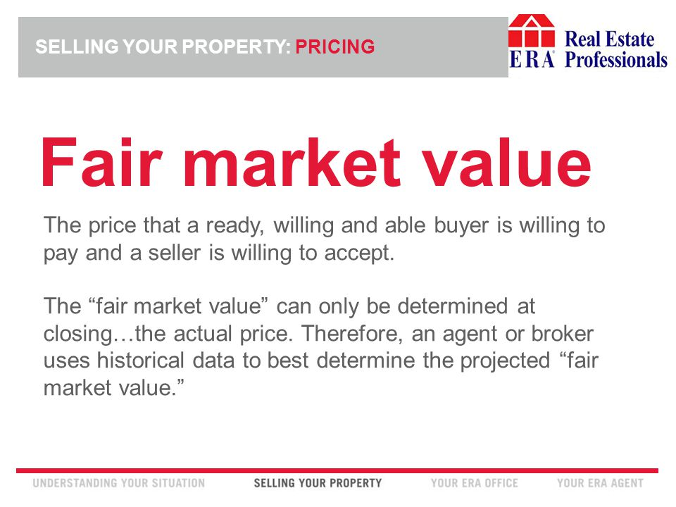 INSERT ERA COMPANY LOGO HERE SELLING YOUR PROPERTY: PRICING Fair market value The price that a ready, willing and able buyer is willing to pay and a seller is willing to accept.