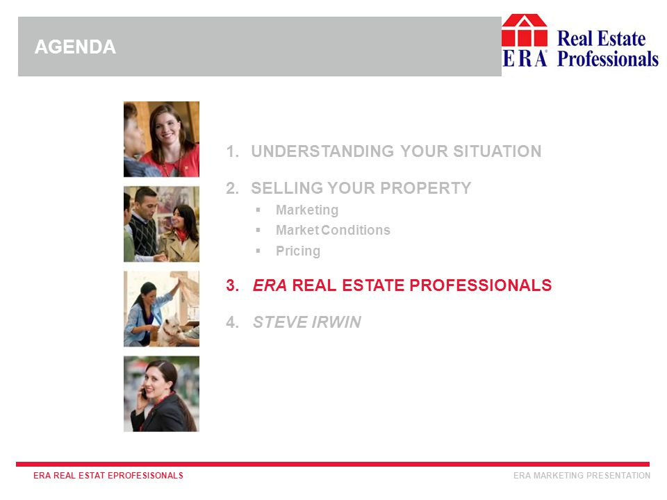 INSERT ERA COMPANY LOGO HERE ERA REAL ESTAT EPROFESISONALSERA MARKETING PRESENTATION 1.UNDERSTANDING YOUR SITUATION 2.SELLING YOUR PROPERTY  Marketing  Market Conditions  Pricing 3.