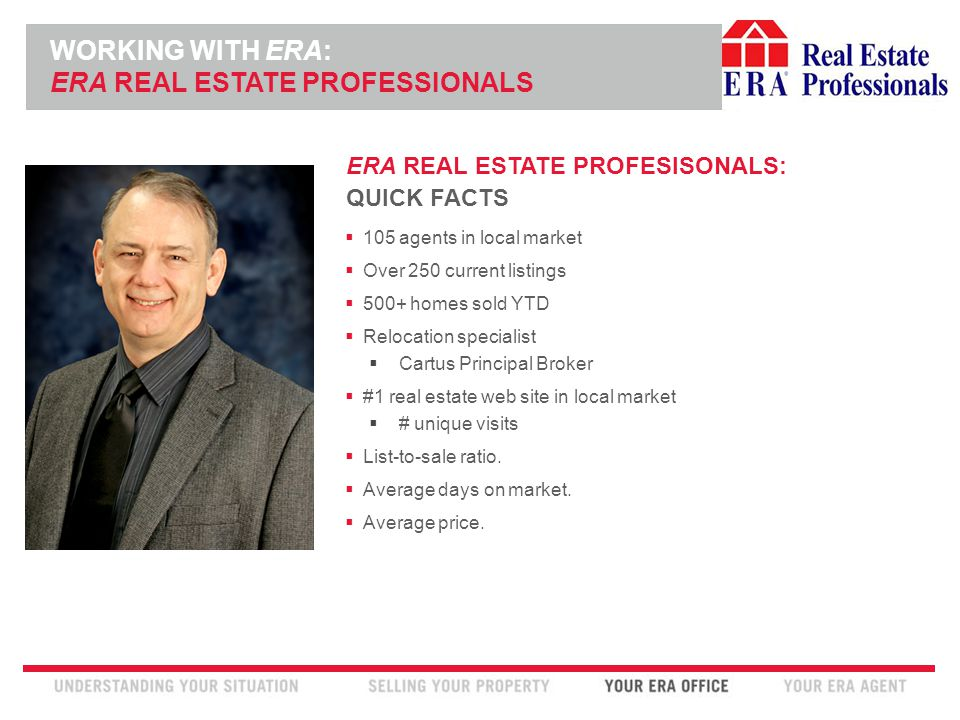 INSERT ERA COMPANY LOGO HERE ERA REAL ESTATE PROFESISONALS: QUICK FACTS  105 agents in local market  Over 250 current listings  500+ homes sold YTD  Relocation specialist  Cartus Principal Broker  #1 real estate web site in local market  # unique visits  List-to-sale ratio.