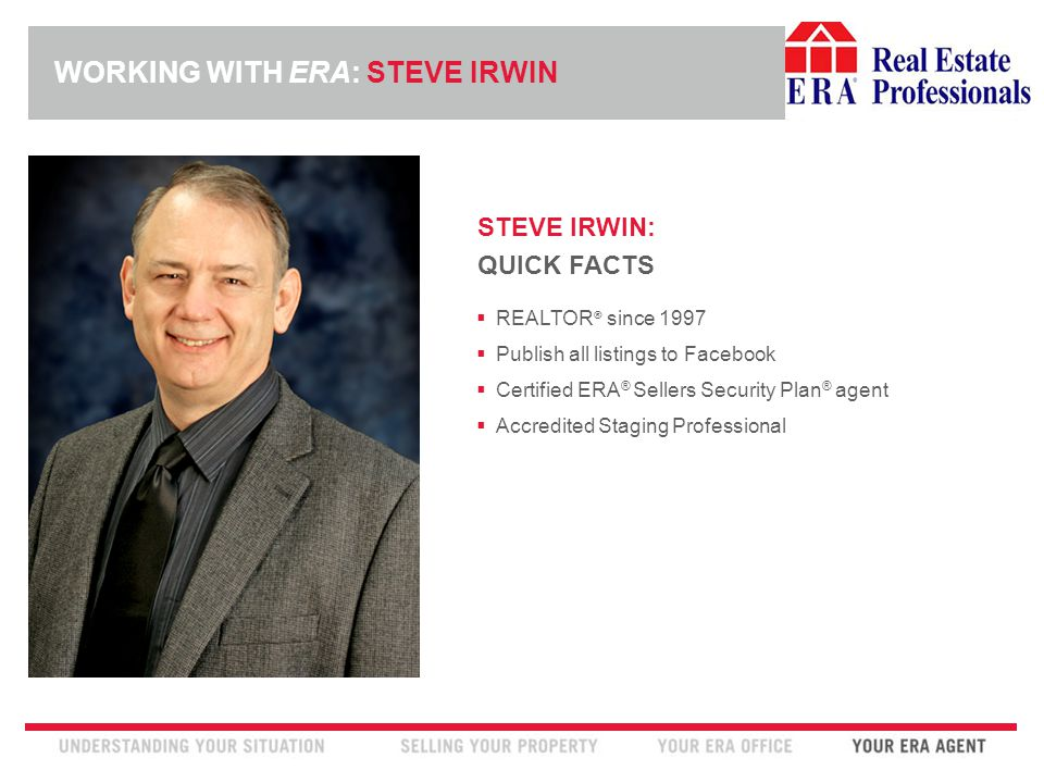INSERT ERA COMPANY LOGO HERE STEVE IRWIN: QUICK FACTS  REALTOR ® since 1997  Publish all listings to Facebook  Certified ERA ® Sellers Security Plan ® agent  Accredited Staging Professional WORKING WITH ERA: STEVE IRWIN