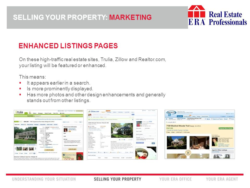 INSERT ERA COMPANY LOGO HERE SELLING YOUR PROPERTY: MARKETING ENHANCED LISTINGS PAGES On these high-traffic real estate sites, Trulia, Zillow and Realtor.com, your listing will be featured or enhanced.